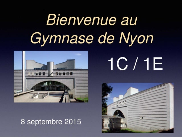 Bienvenue au Gymnase de Nyon 8 septembre 2015 1C / 1E