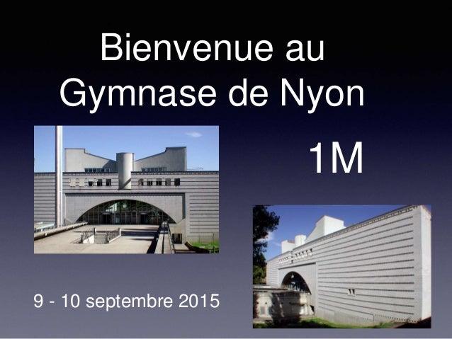 Bienvenue au Gymnase de Nyon 9 - 10 septembre 2015 1M