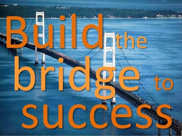 Build the bridge success to