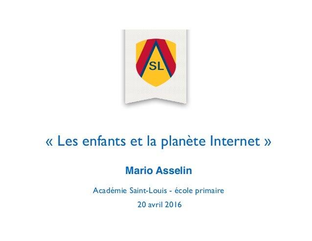 « Les enfants et la planète Internet » Mario Asselin Académie Saint-Louis - école primaire 20 avril 2016