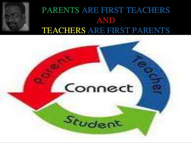 PARENTS ARE FIRST TEACHERS AND TEACHERS ARE FIRST PARENTS