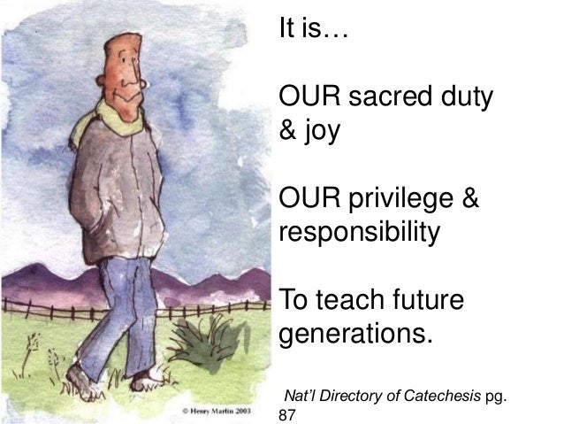 It is… OUR sacred duty & joy OUR privilege & responsibility To teach future generations. Nat'l Directory of Catechesis pg....