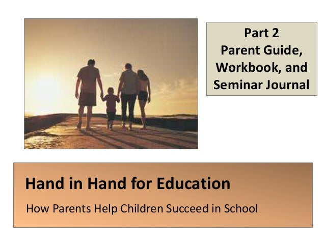 Hand in Hand for Education How Parents Help Children Succeed in School Part 2 Parent Guide, Workbook, and Seminar Journal