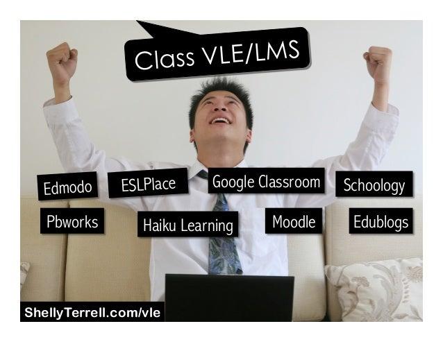 Edmodo Google Classroom Moodle EdublogsHaiku Learning Schoology Pbworks Class VLE/LMS ESLPlace ShellyTerrell.com/vle
