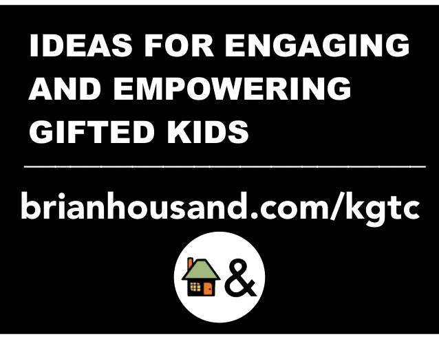 IDEAS FOR ENGAGING  AND EMPOWERING  _G_I_F__T_E_D__ _K_I_D__S____________  brianhousand.com/kgtc