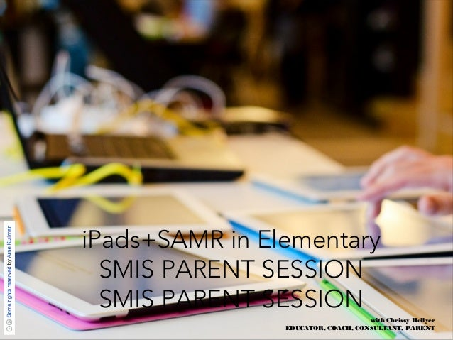 iPads+SAMR in Elementary  SMIS PARENT SESSION  SMIS PARENT SESSION  with Chrissy Hellyer  EDUCATOR, COACH, CONSULTANT, PAR...