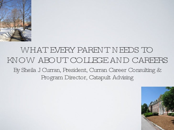 WHAT EVERY PARENT NEEDS TO KNOW ABOUT COLLEGE AND CAREERS <ul><li>By Sheila J. Curran, President, Curran Career Consulting...