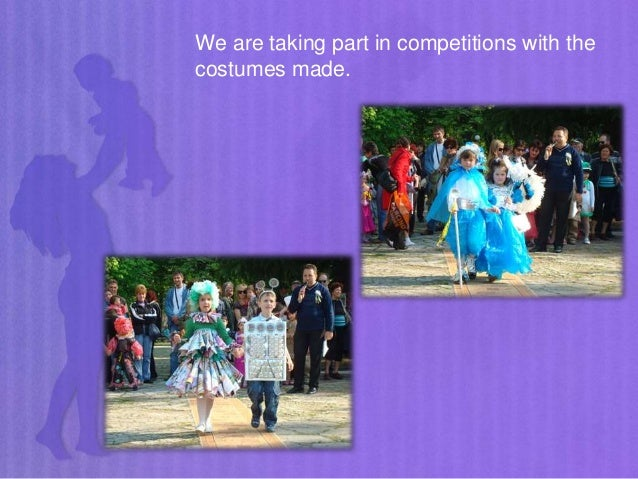 We are taking part in competitions with the costumes made.