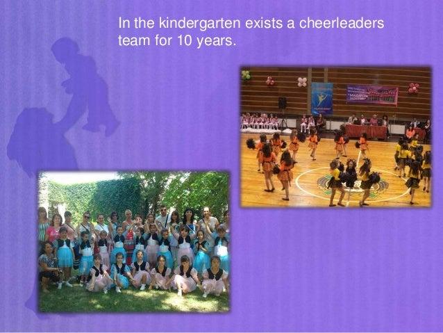 In the kindergarten exists a cheerleaders team for 10 years.