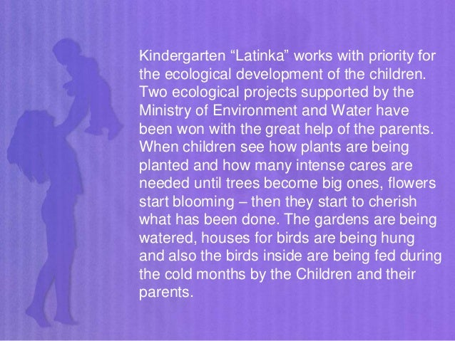 """Kindergarten """"Latinka"""" works with priority for the ecological development of the children. Two ecological projects support..."""