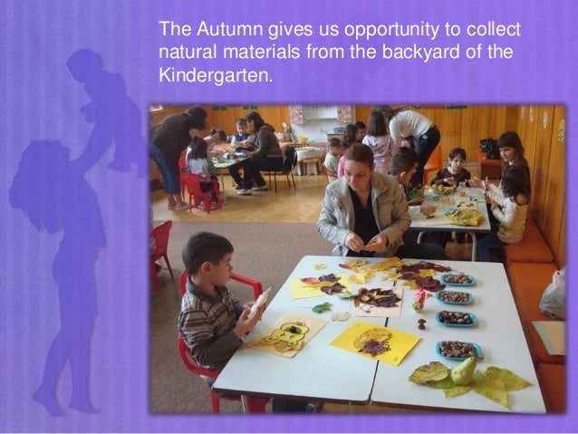The Autumn gives us opportunity to collect natural materials from the backyard of the Kindergarten.