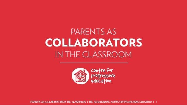 PARENTS AS COLLABORATORS IN THE CLASSROOM | THE SCHOOLHOUSE CENTRE FOR PROGRESSIVE EDUCATION | 1 PARENTS AS COLLABORATORS ...