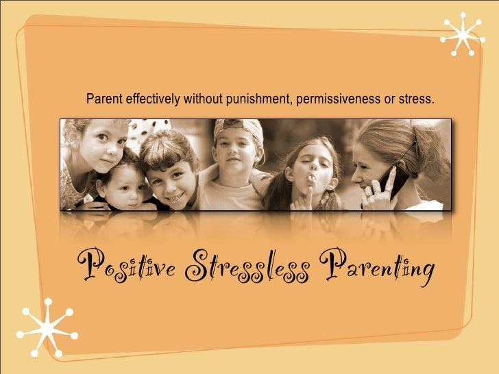 Parent effectively without punishment, permissiveness or stress.     Positive Stressless Parenting