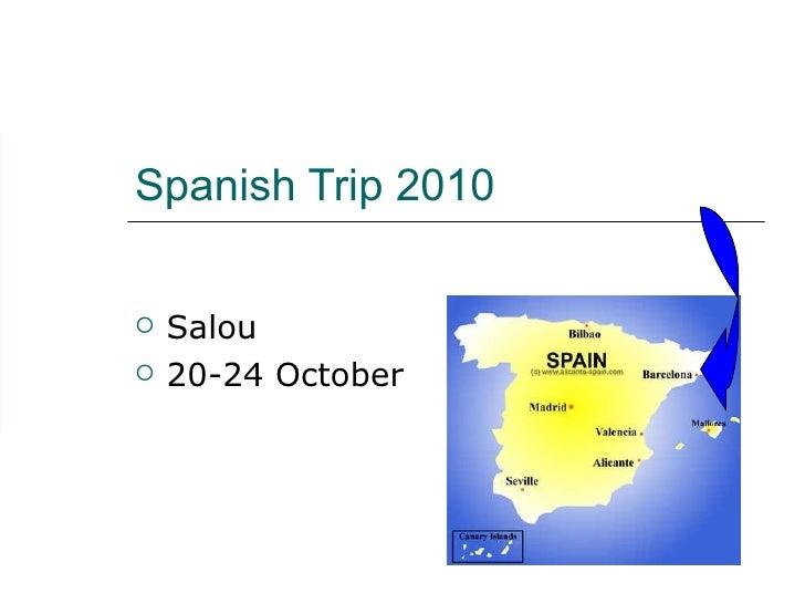 Spanish Trip 2010 <ul><li>Salou </li></ul><ul><li>20-24 October </li></ul>