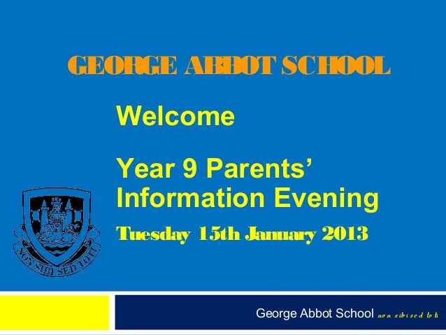 GEORGE ABBOT SCHOOL  Welcome  Year 9 Parents'  Information Evening  Tuesday 15th January 2013               George Abbot S...
