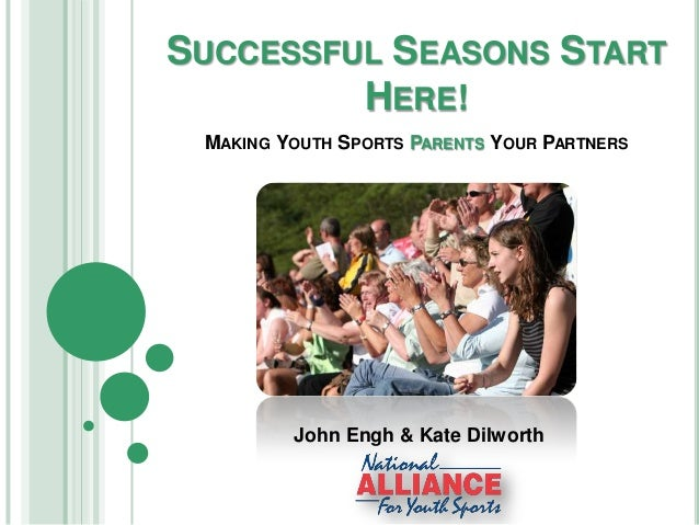 SUCCESSFUL SEASONS START HERE! S  MAKING YOUTH SPORTS PARENTS YOUR PARTNERS  John Engh & Kate Dilworth