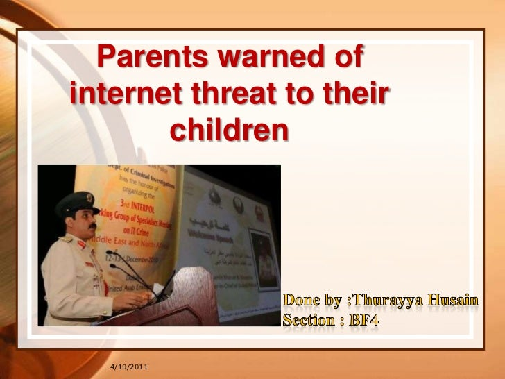 10/04/2011<br />Parents warned of internet threat to their children<br />Done by :Thurayya Husain <br />Section : BF4<br />