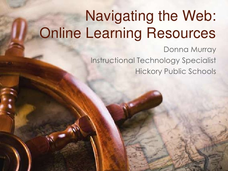 Navigating the Web:Online Learning Resources<br />Donna Murray<br />Instructional Technology Specialist<br />Hickory Publi...