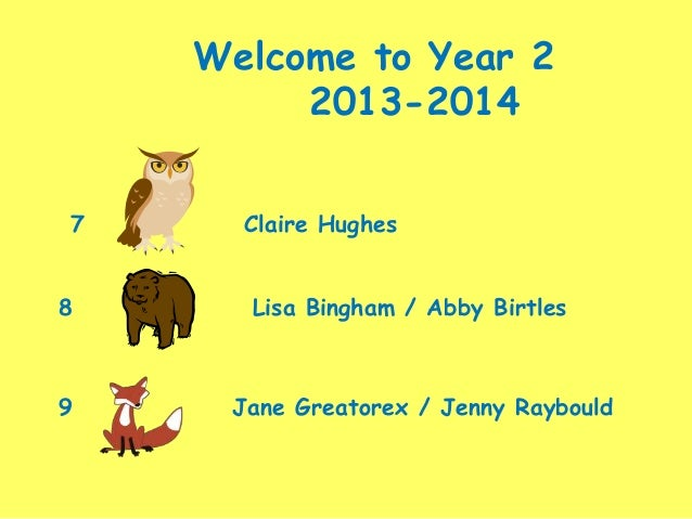 Welcome to Year 2 2013-2014 7 Claire Hughes 8 Lisa Bingham / Abby Birtles 9 Jane Greatorex / Jenny Raybould