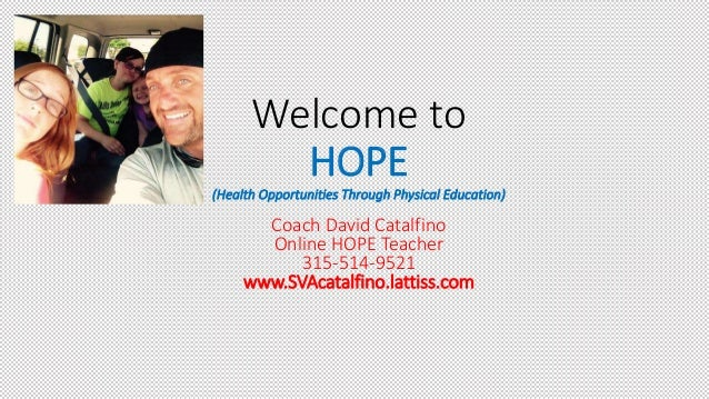 Welcome to HOPE (Health Opportunities Through Physical Education) Coach David Catalfino Online HOPE Teacher 315-514-9521 w...