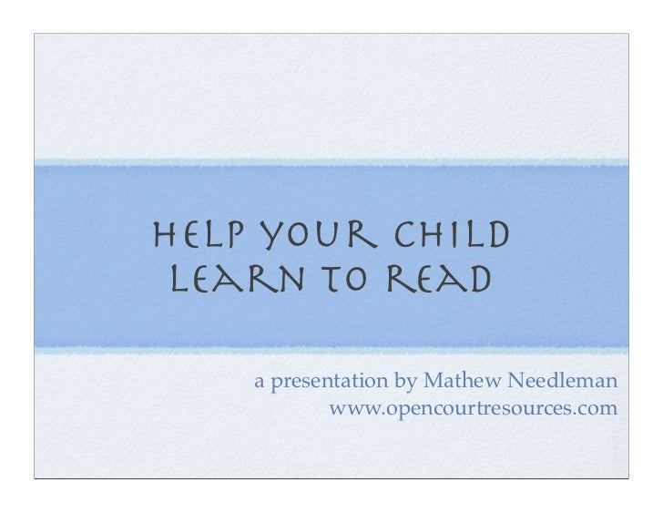 help your child  learn to read      a presentation by Mathew Needleman             www.opencourtresources.com