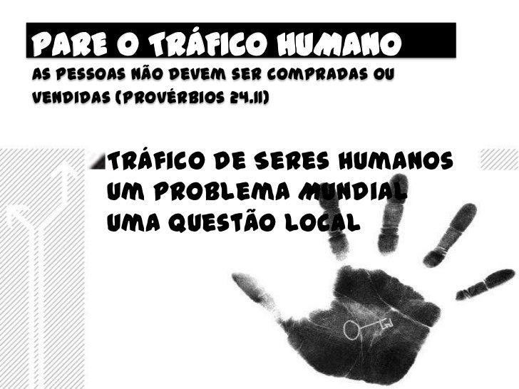 PARE O TRÁFICO HUMANOAs pessoas não devem ser compradas ouvendidas (provérbios 24.11)       Tráfico de Seres Humanos      ...