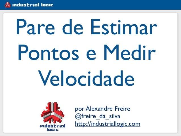 por Alexandre Freire  @freire_da_silva  http://industriallogic.com Pare de Estimar Pontos e Medir Velocidade