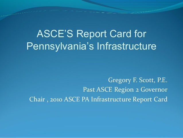 Gregory F. Scott, P.E.Past ASCE Region 2 GovernorChair , 2010 ASCE PA Infrastructure Report CardASCE'S Report Card forPenn...