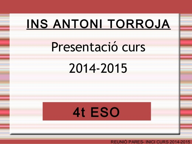 INS ANTONI TORROJA  Presentació curs  2014-2015  4t ESO  REUNIÓ PARES- INICI CURS 2014-2015