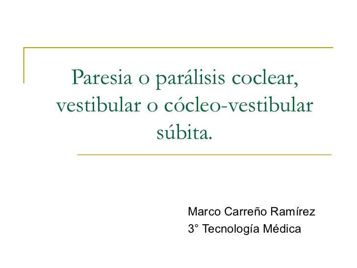Paresia o parálisis coclear, vestibular o cócleo-vestibular súbita. Marco Carreño Ramírez 3° Tecnología Médica