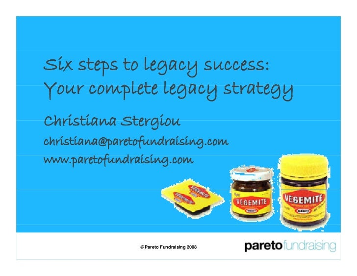 Six steps to legacy success: Your complete legacy strategy Christiana Stergiou christiana@paretofundraising.com www.pareto...