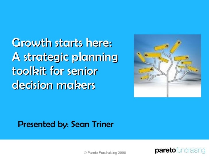 Growth starts here:  A strategic planning toolkit for senior decision makers Presented by: Sean Triner © Pareto Fundraisin...