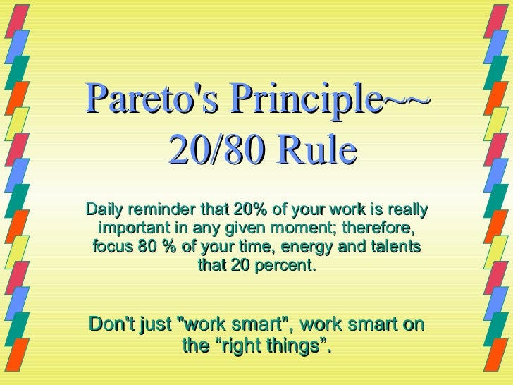 Pareto's Principle~~  20/80 Rule Daily reminder that 20% of your work is really important in any given moment; therefore, ...