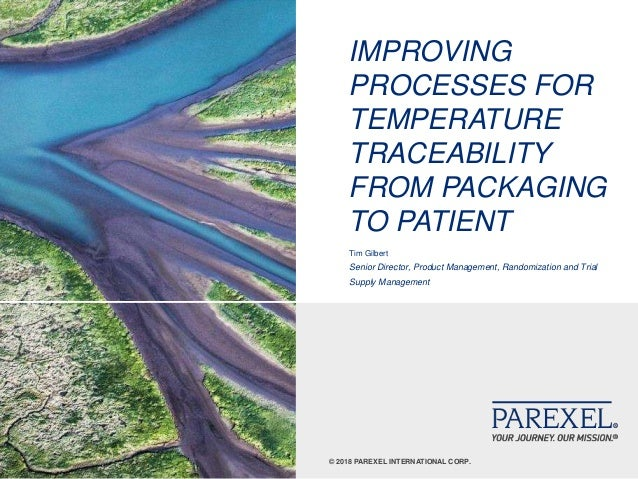 © 2018 PAREXEL INTERNATIONAL CORP. IMPROVING PROCESSES FOR TEMPERATURE TRACEABILITY FROM PACKAGING TO PATIENT Tim Gilbert ...