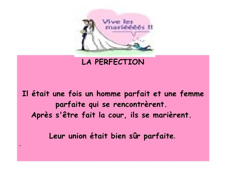 LA PERFECTION Il était une fois un homme parfait et une femme parfaite qui se rencontrèrent.  Après s'être fait la cour, i...