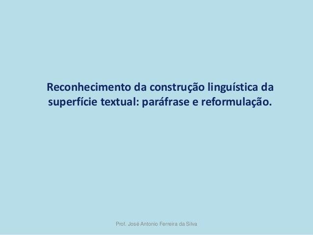 Reconhecimento da construção linguística da superfície textual: paráfrase e reformulação.  Prof. José Antonio Ferreira da ...