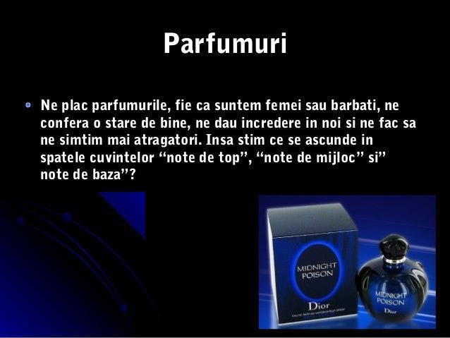 ParfumuriNe plac parfumurile, fie ca suntem femei sau barbati, neconfera o stare de bine, ne dau incredere in noi si ne fa...