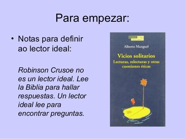 Para empezar: • Notas para definir ao lector ideal: Robinson Crusoe no es un lector ideal. Lee la Biblia para hallar respu...
