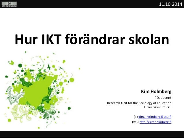 11.10.2014  Hur IKT förändrar skolan  Kim Holmberg  PD, docent  Research Unit for the Sociology of Education  University o...
