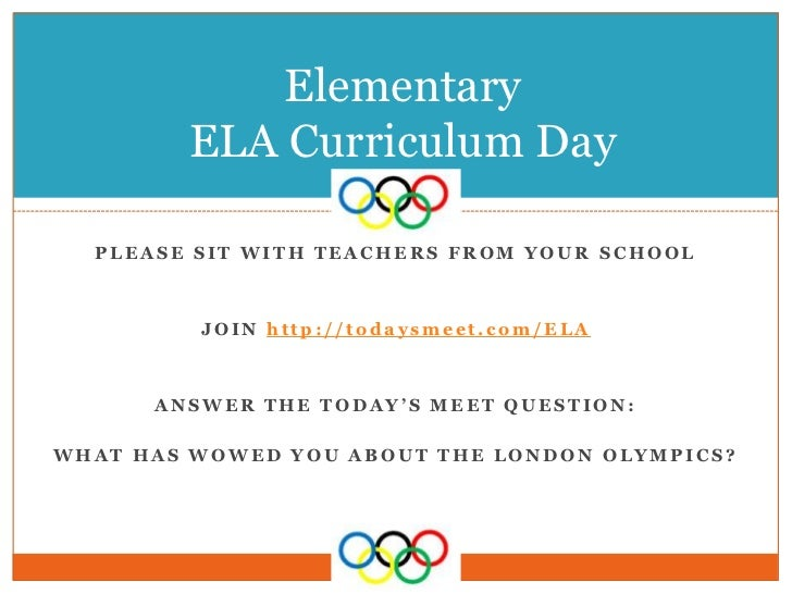 Elementary        ELA Curriculum Day  PLEASE SIT WITH TEACHERS FROM YOUR SCHOOL         JOIN http://todaysmeet.com/ELA    ...