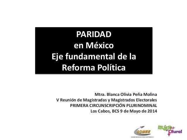 PARIDAD en México Eje fundamental de la Reforma Política Mtra. Blanca Olivia Peña Molina V Reunión de Magistradas y Magist...