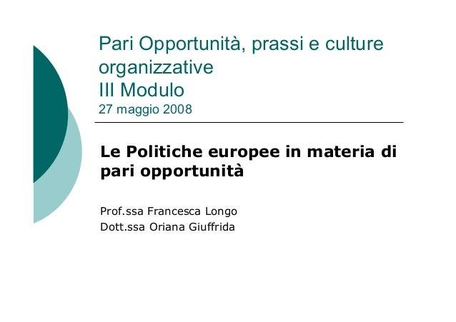 Pari Opportunità, prassi e culture organizzative III Modulo 27 maggio 2008 Le Politiche europee in materia di pari opportu...