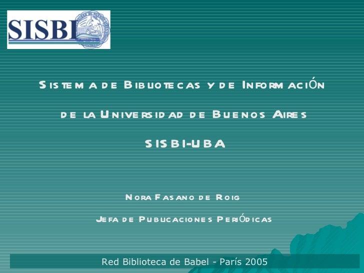 Sistema de Bibliotecas y de Información  de la Universidad de Buenos Aires SISBI-UBA Nora Fasano de Roig  Jefa de Publicac...