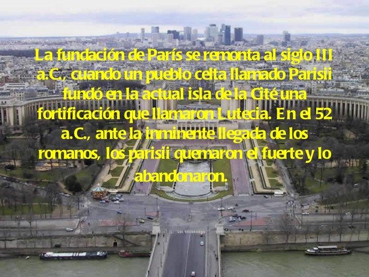 La fundación de París se remonta al siglo III a.C., cuando un pueblo celta llamado Parisii fundó en la actual isla de la C...
