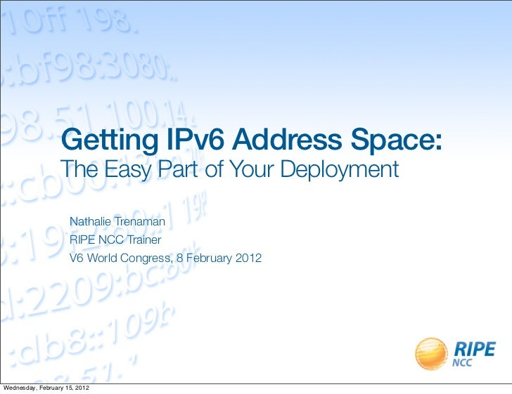 Getting IPv6 Address Space:                  The Easy Part of Your Deployment                     Nathalie Trenaman       ...