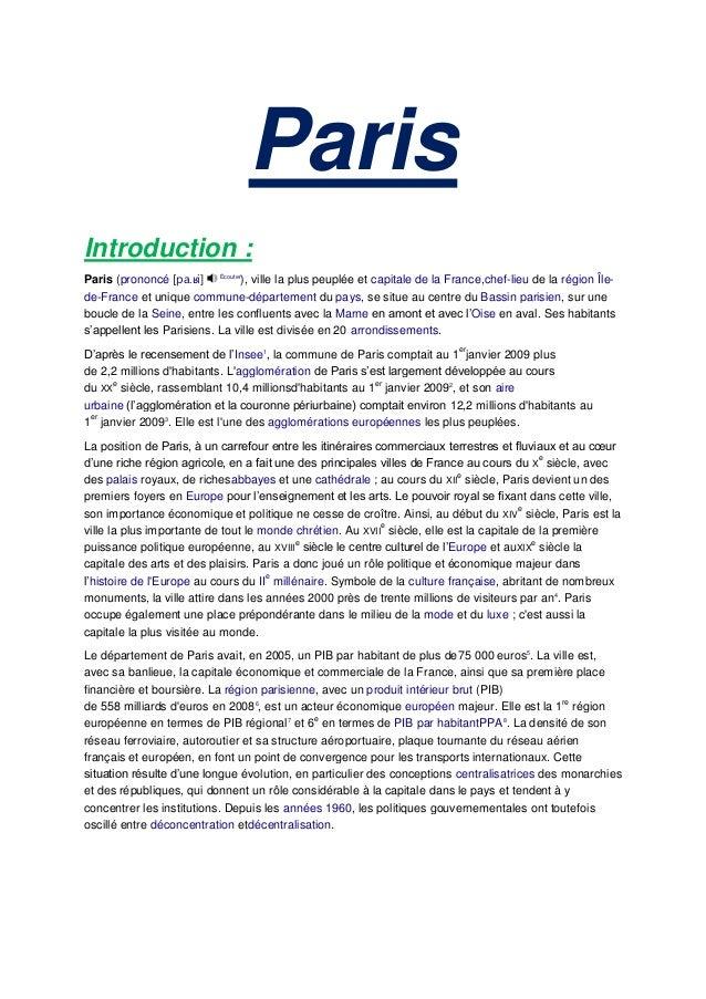 ParisIntroduction :Paris (prononcé [pa.ʁi] Écouter), ville la plus peuplée et capitale de la France,chef-lieu de la région...