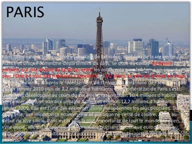 PARISParis commune la plus peuplée et capitale de la France, chef-lieu de la région Île-de-France et unique commune-départ...