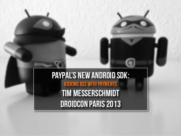 PayPal's New Android SDK:Kicking Ass With PaymentsTim MesserschmidtDroidcon Paris 2013