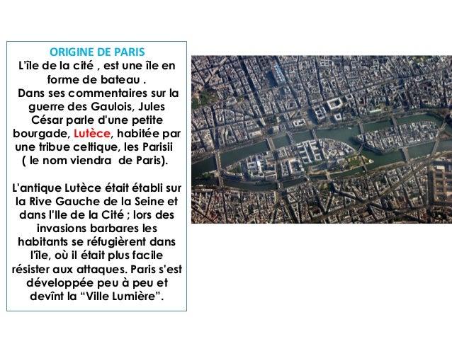 ORIGINE DE PARIS  L'île de la cité , est une île en forme de bateau . Dans ses commentaires sur la guerre des Gaulois, Jul...
