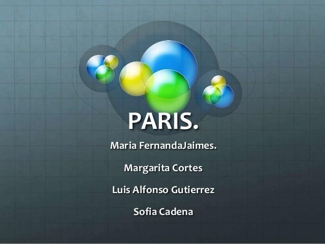 PARIS. Maria FernandaJaimes. Margarita Cortes Luis Alfonso Gutierrez Sofia Cadena